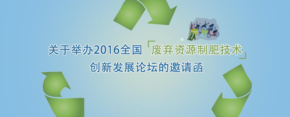 关于举办2016全国废弃资源制肥技术创新发展论坛的邀请函