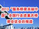 """2013""""服务桥梁 美丽中国""""全国行走进重庆桥梁会议会后报道"""