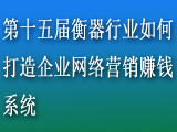 第十五届衡器行业如何打造企业网络营销赚钱系统(北京站)