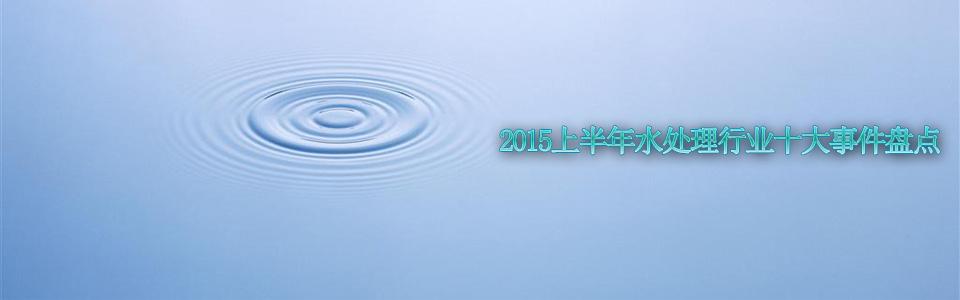 2015上半年水处理行业十大事件盘点