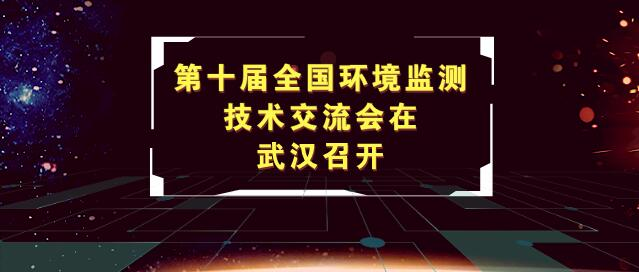 助力长江经济带绿色发展,第十届全国环境监测技术交流会在武汉召开