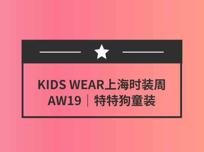 KIDS WEAR上海时装周AW19|特特狗童装