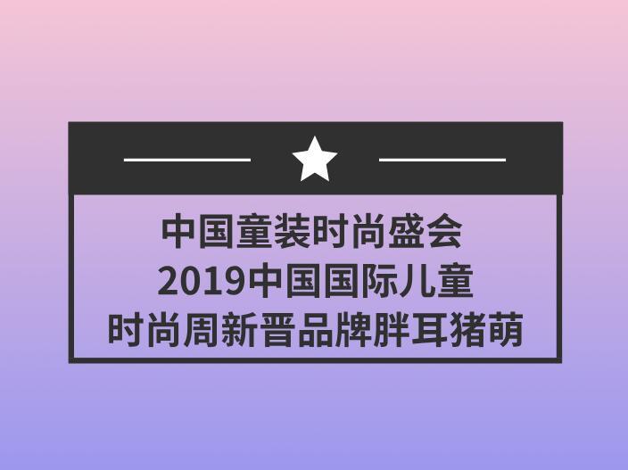 中国童装时尚盛会 2019中国国际儿童时尚周新晋品牌胖耳猪萌